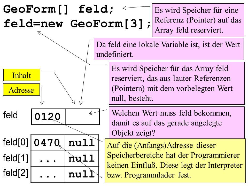 GeoForm[] feld; Es wird Speicher für eine Referenz (Pointer) auf das Array feld reserviert. feld Adresse Inhalt 0120 0470null... Da feld eine lokale V