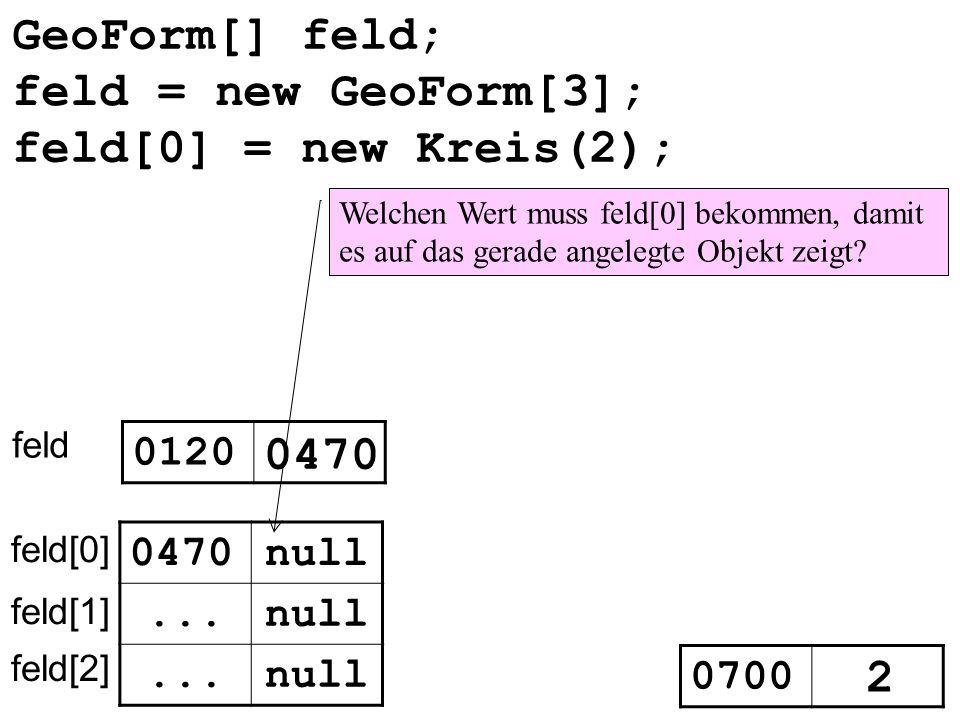 GeoForm[] feld; feld 0120 0470null... feld[0] feld[1] feld[2] 0470 feld[0] = new Kreis(2); 0700 2 Welchen Wert muss feld[0] bekommen, damit es auf das