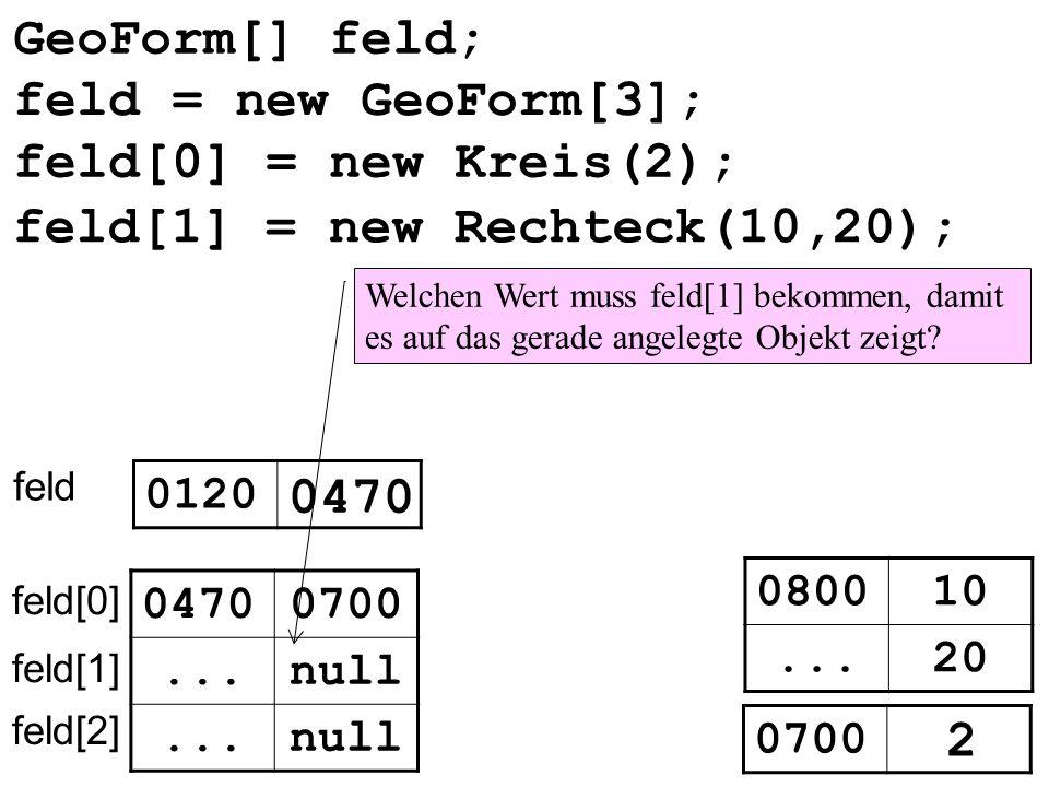 GeoForm[] feld; feld 0120 0470 null... feld[0] feld[1] feld[2] 0470 feld[0] = new Kreis(2); feld[1] = new Rechteck(10,20); 080010 20... 0700 2 Welchen