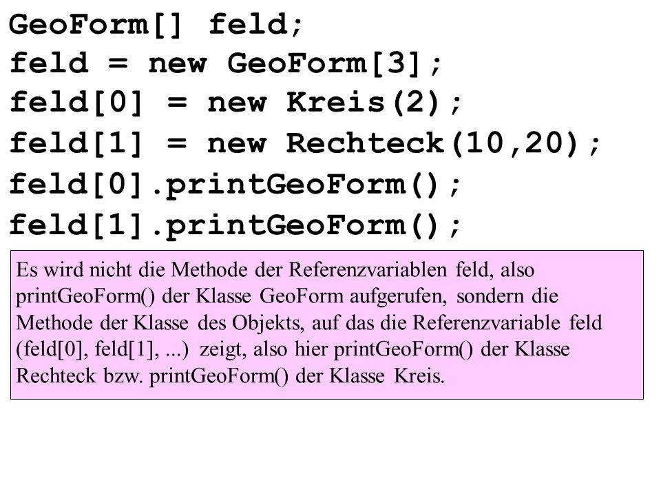 GeoForm[] feld; feld[0] = new Kreis(2); feld[1] = new Rechteck(10,20); feld[0].printGeoForm(); feld[1].printGeoForm(); Es wird nicht die Methode der R