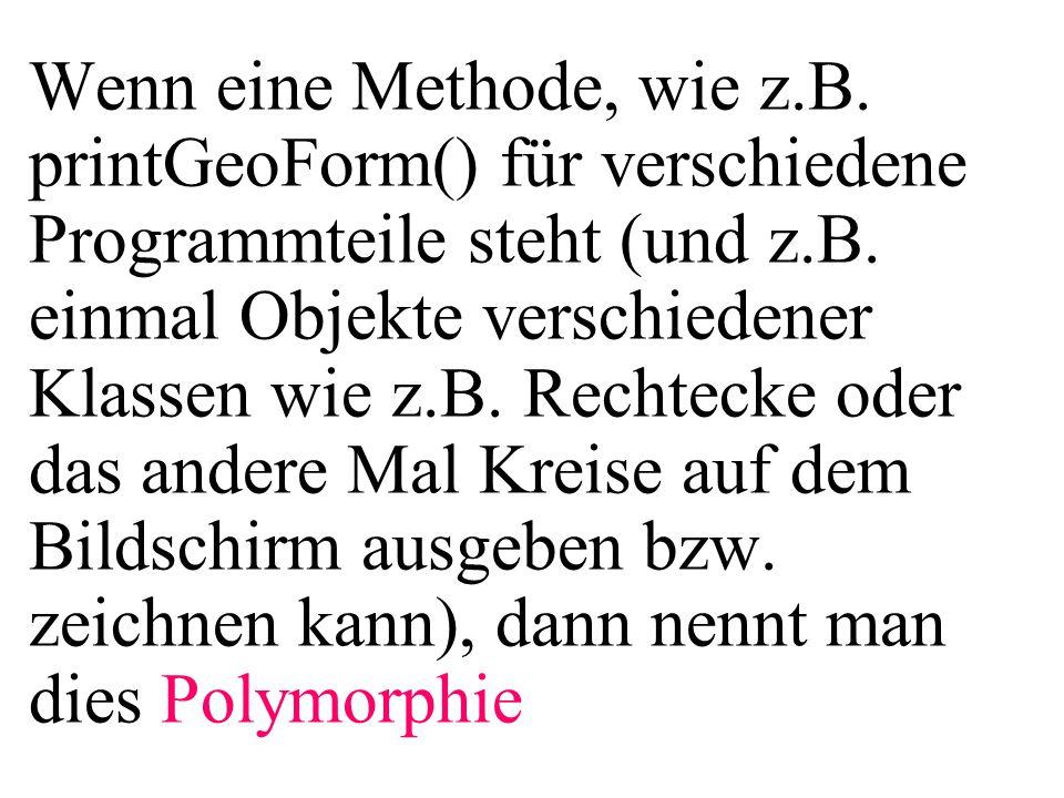 for(i=0;i<3;i++){ zufall = Math.random(); if (zufall<0.5){ feld[i] = new Kreis(2); } else{ feld[i] = new Rechteck(10,20); } for(i=0;i<3;i++){ feld[i].printGeoForm(); }