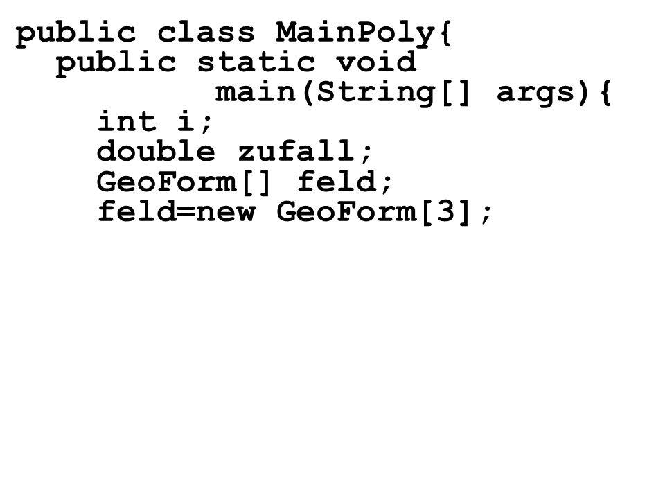public class MainPoly{ public static void main(String[] args){ int i; double zufall; GeoForm[] feld; feld=new GeoForm[3];