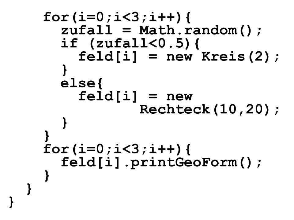 for(i=0;i<3;i++){ zufall = Math.random(); if (zufall<0.5){ feld[i] = new Kreis(2); } else{ feld[i] = new Rechteck(10,20); } for(i=0;i<3;i++){ feld[i].