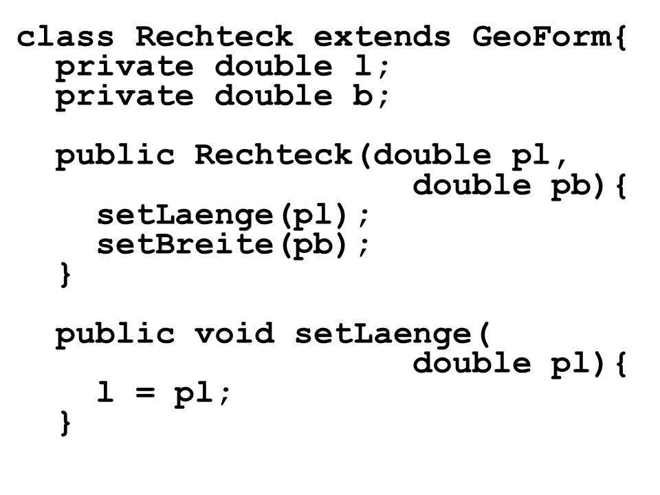 class Rechteck extends GeoForm{ private double l; private double b; public Rechteck(double pl, double pb){ setLaenge(pl); setBreite(pb); } public void