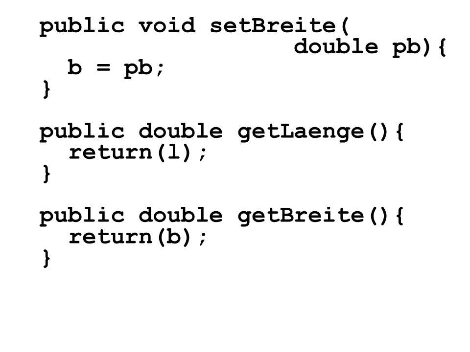 public void setBreite( double pb){ b = pb; } public double getLaenge(){ return(l); } public double getBreite(){ return(b); }