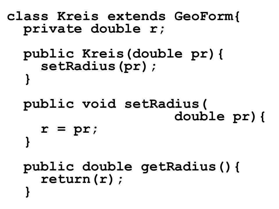 class Kreis extends GeoForm{ private double r; public Kreis(double pr){ setRadius(pr); } public void setRadius( double pr){ r = pr; } public double ge