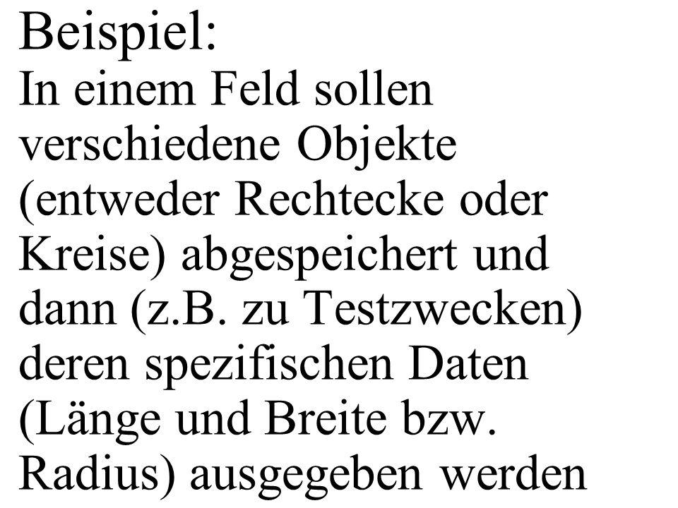 Beispiel: In einem Feld sollen verschiedene Objekte (entweder Rechtecke oder Kreise) abgespeichert und dann (z.B. zu Testzwecken) deren spezifischen D