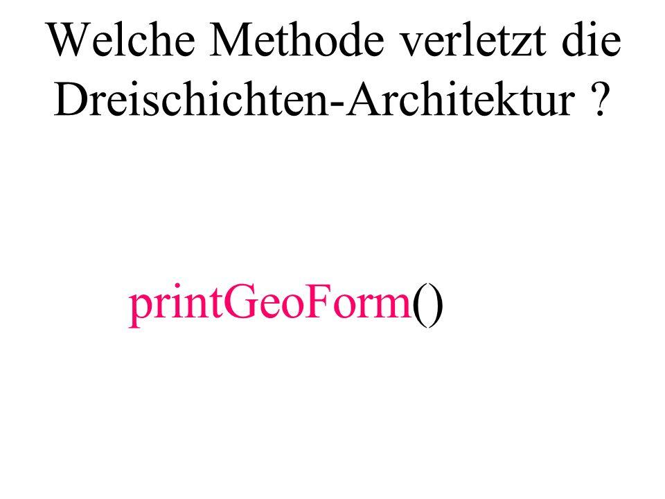 Welche Methode verletzt die Dreischichten-Architektur ? printGeoForm()