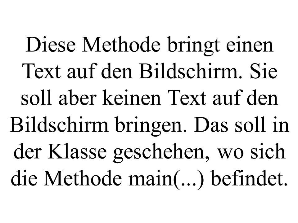 Diese Methode bringt einen Text auf den Bildschirm. Sie soll aber keinen Text auf den Bildschirm bringen. Das soll in der Klasse geschehen, wo sich di