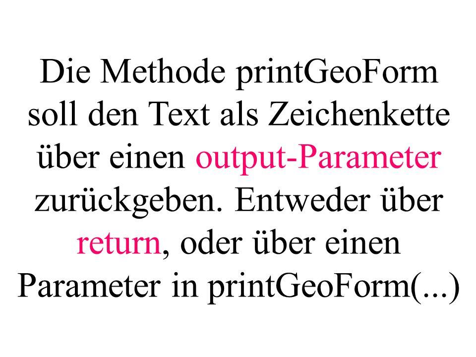 Die Methode printGeoForm soll den Text als Zeichenkette über einen output-Parameter zurückgeben. Entweder über return, oder über einen Parameter in pr