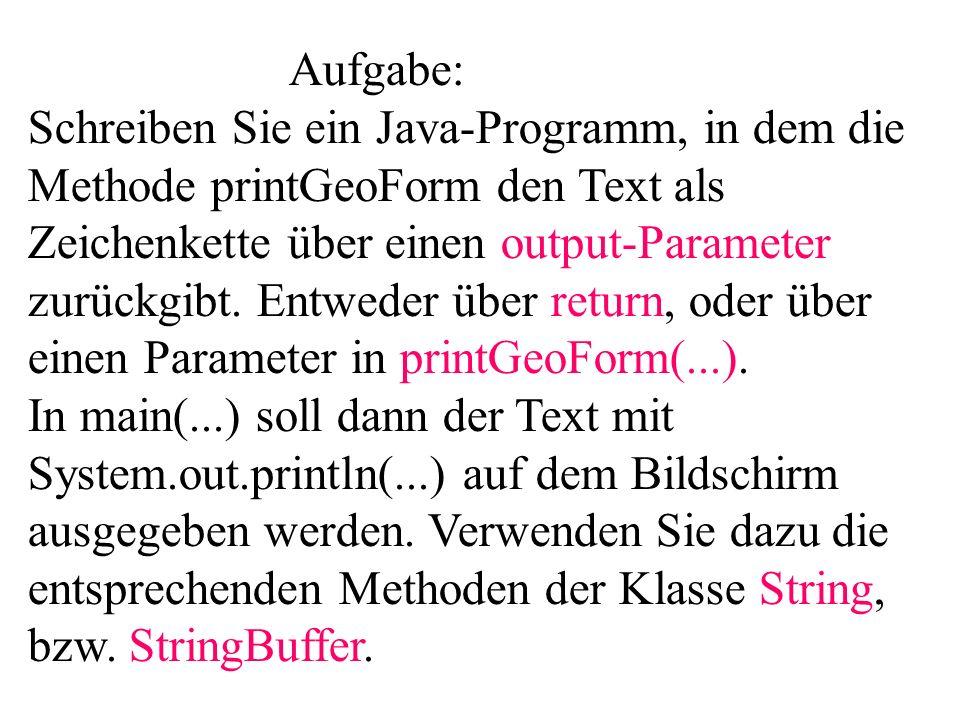 Aufgabe: Schreiben Sie ein Java-Programm, in dem die Methode printGeoForm den Text als Zeichenkette über einen output-Parameter zurückgibt. Entweder ü