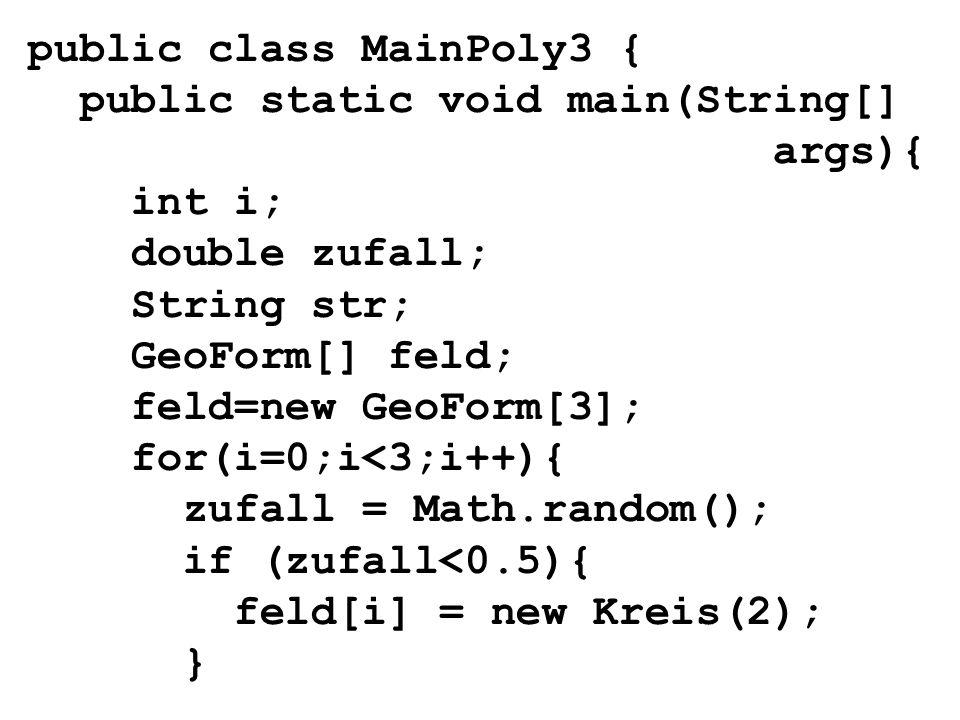 public class MainPoly3 { public static void main(String[] args){ int i; double zufall; String str; GeoForm[] feld; feld=new GeoForm[3]; for(i=0;i<3;i+