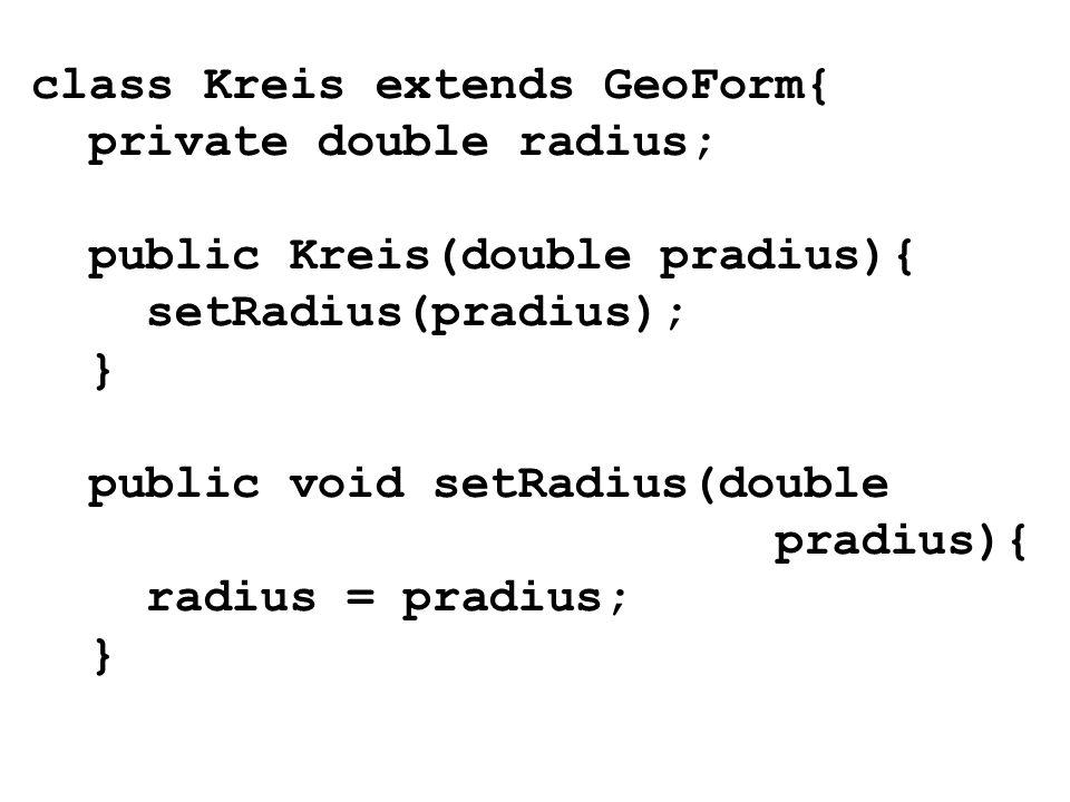 class Kreis extends GeoForm{ private double radius; public Kreis(double pradius){ setRadius(pradius); } public void setRadius(double pradius){ radius