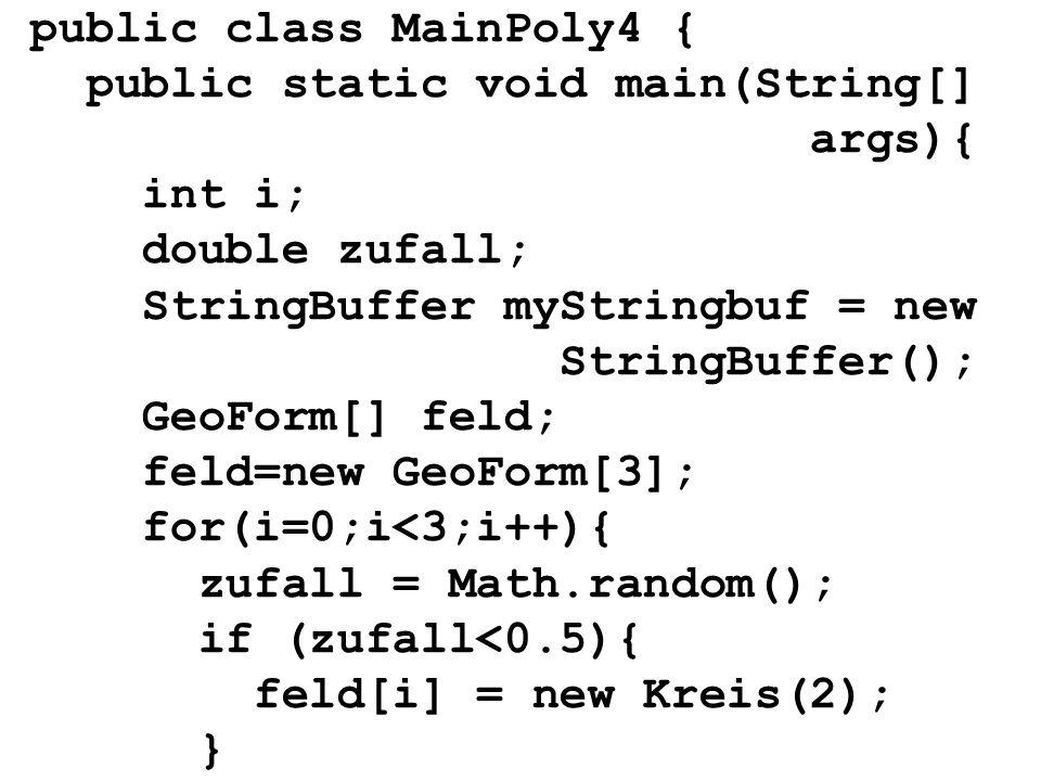 public class MainPoly4 { public static void main(String[] args){ int i; double zufall; StringBuffer myStringbuf = new StringBuffer(); GeoForm[] feld;