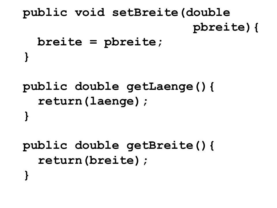 public void setBreite(double pbreite){ breite = pbreite; } public double getLaenge(){ return(laenge); } public double getBreite(){ return(breite); }