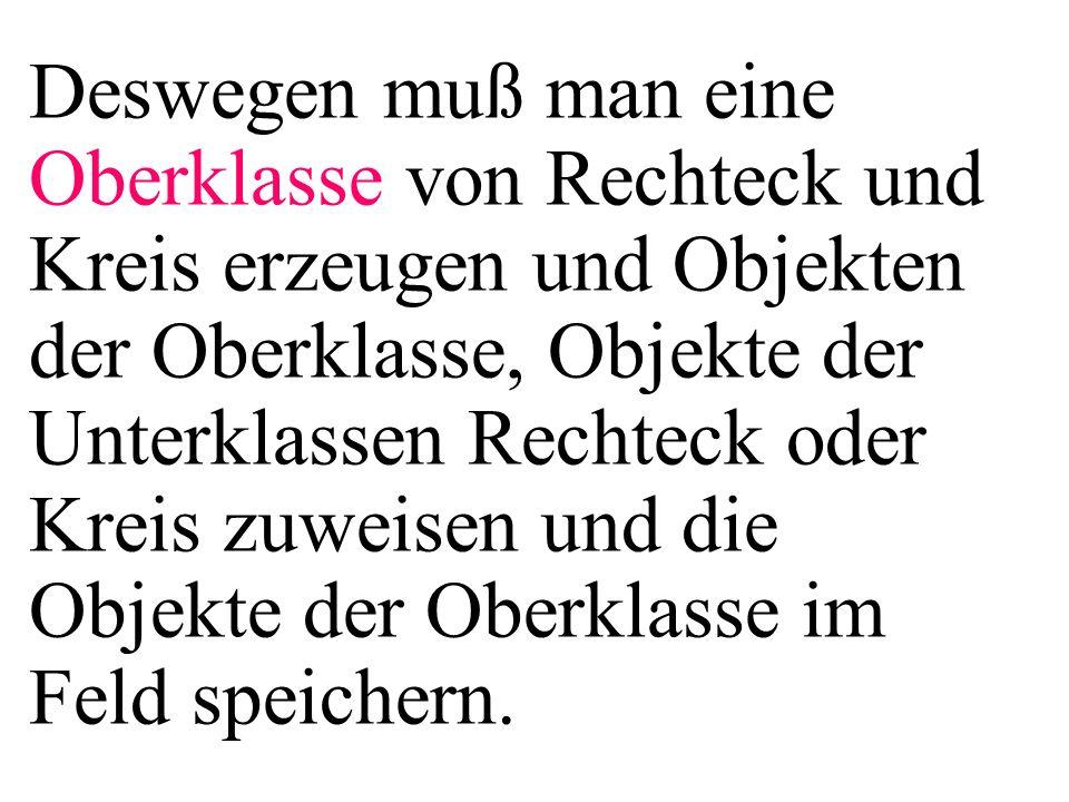 else{ feld[i] = new Rechteck(10,20); } for(i=0;i<3;i++){ feld[i].getGezGF( myStringbuf); System.out.println( myStringbuf.toString()); }