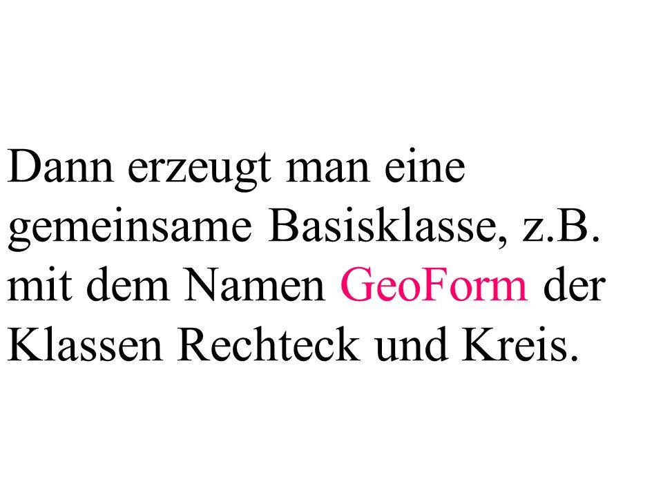Dann erzeugt man eine gemeinsame Basisklasse, z.B. mit dem Namen GeoForm der Klassen Rechteck und Kreis.