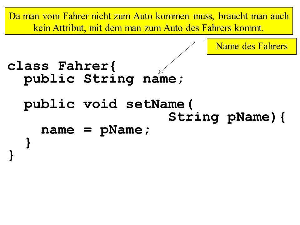 class Fahrer{ public String name; public void setName( String pName){ name = pName; } Da man vom Fahrer nicht zum Auto kommen muss, braucht man auch kein Attribut, mit dem man zum Auto des Fahrers kommt.