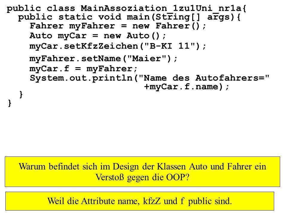 public class MainAssoziation_1zu1Uni_nr1a{ public static void main(String[] args){ } Fahrer myFahrer = new Fahrer(); Auto myCar = new Auto(); myCar.setKfzZeichen( B-KI 11 ); myFahrer.setName( Maier ); myCar.f = myFahrer; System.out.println( Name des Autofahrers= +myCar.f.name); Warum befindet sich im Design der Klassen Auto und Fahrer ein Verstoß gegen die OOP.