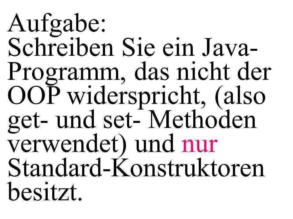 Aufgabe: Schreiben Sie ein Java- Programm, das nicht der OOP widerspricht, (also get- und set- Methoden verwendet) und nur Standard-Konstruktoren besi