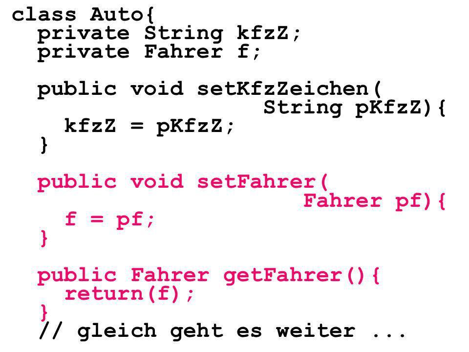 class Auto{ private String kfzZ; private Fahrer f; public void setKfzZeichen( String pKfzZ){ kfzZ = pKfzZ; } public void setFahrer( Fahrer pf){ f = pf; } public Fahrer getFahrer(){ return(f); } // gleich geht es weiter...