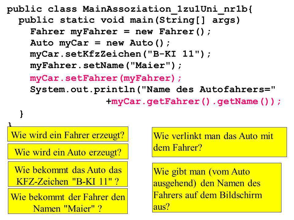public class MainAssoziation_1zu1Uni_nr1b{ public static void main(String[] args) } Fahrer myFahrer = new Fahrer(); Auto myCar = new Auto(); myFahrer.setName( Maier ); myCar.setKfzZeichen( B-KI 11 ); myCar.setFahrer(myFahrer); System.out.println( Name des Autofahrers= +myCar.getFahrer().getName()); Wie wird ein Fahrer erzeugt.
