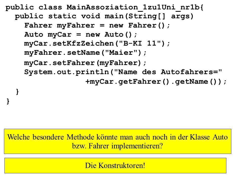 public class MainAssoziation_1zu1Uni_nr1b{ public static void main(String[] args) } Fahrer myFahrer = new Fahrer(); Auto myCar = new Auto(); myFahrer.setName( Maier ); myCar.setKfzZeichen( B-KI 11 ); myCar.setFahrer(myFahrer); System.out.println( Name des Autofahrers= +myCar.getFahrer().getName()); Welche besondere Methode könnte man auch noch in der Klasse Auto bzw.