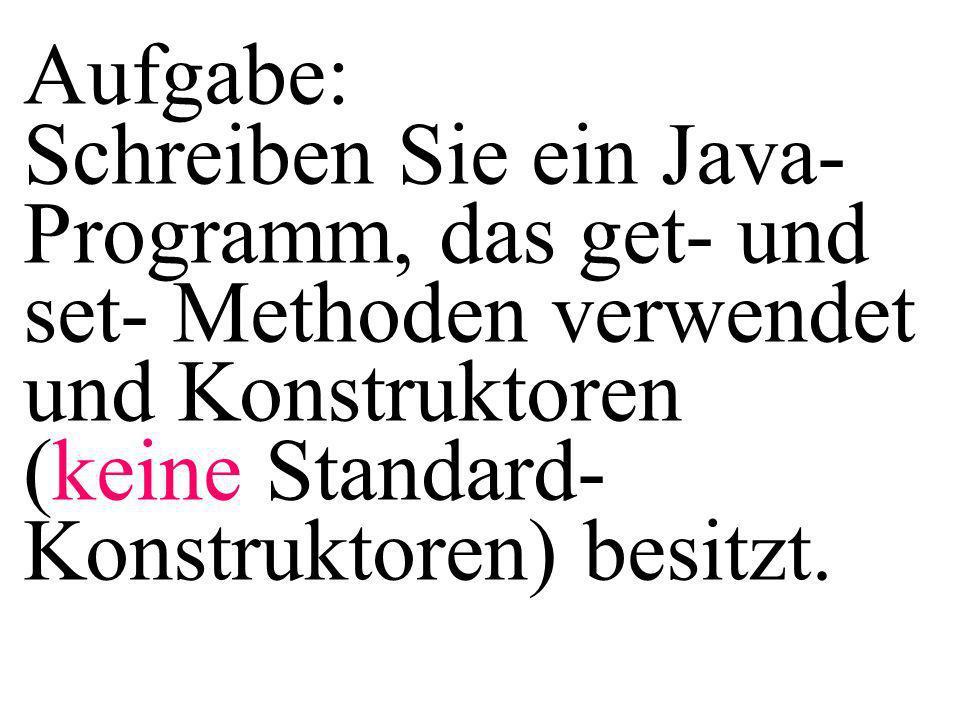 Aufgabe: Schreiben Sie ein Java- Programm, das get- und set- Methoden verwendet und Konstruktoren (keine Standard- Konstruktoren) besitzt.