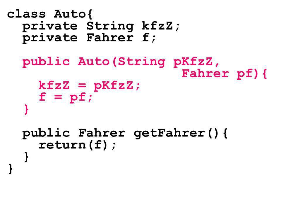 class Auto{ private String kfzZ; private Fahrer f; public Auto(String pKfzZ, Fahrer pf){ kfzZ = pKfzZ; f = pf; } public Fahrer getFahrer(){ return(f);
