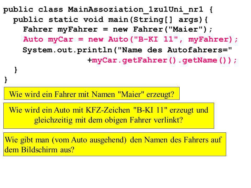 public class MainAssoziation_1zu1Uni_nr1 { public static void main(String[] args){ } Wie gibt man (vom Auto ausgehend) den Namen des Fahrers auf dem B