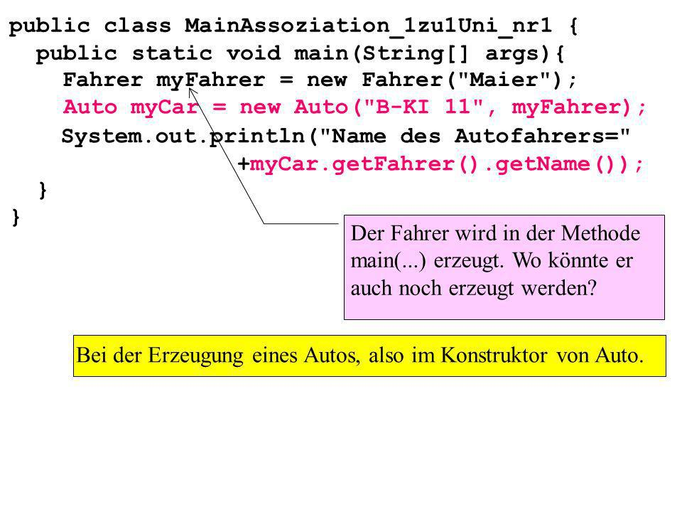 public class MainAssoziation_1zu1Uni_nr1 { public static void main(String[] args){ } System.out.println( Name des Autofahrers= +myCar.getFahrer().getName()); Auto myCar = new Auto( B-KI 11 , myFahrer); Fahrer myFahrer = new Fahrer( Maier ); Der Fahrer wird in der Methode main(...) erzeugt.