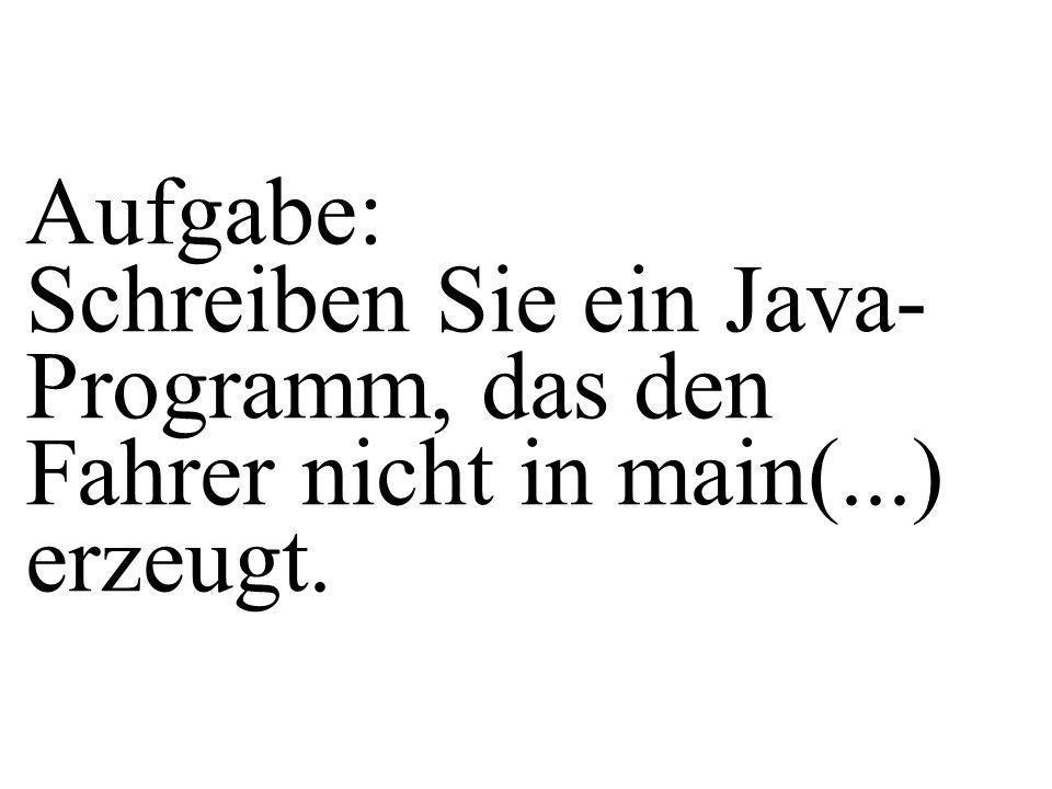 Aufgabe: Schreiben Sie ein Java- Programm, das den Fahrer nicht in main(...) erzeugt.