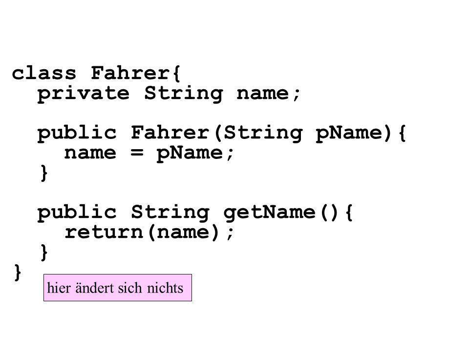 class Fahrer{ private String name; public Fahrer(String pName){ name = pName; } public String getName(){ return(name); } hier ändert sich nichts