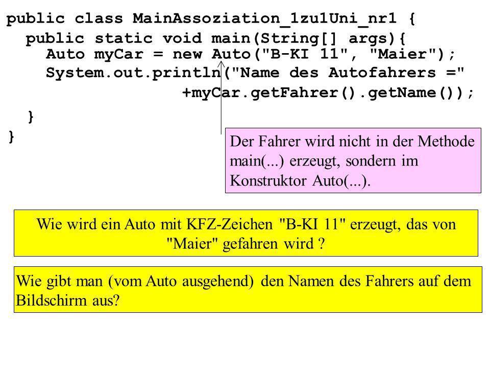 public class MainAssoziation_1zu1Uni_nr1 { public static void main(String[] args){ } Der Fahrer wird nicht in der Methode main(...) erzeugt, sondern im Konstruktor Auto(...).