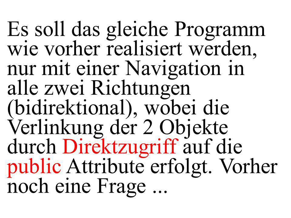 Es soll das gleiche Programm wie vorher realisiert werden, nur mit einer Navigation in alle zwei Richtungen (bidirektional), wobei die Verlinkung der 2 Objekte durch Direktzugriff auf die public Attribute erfolgt.