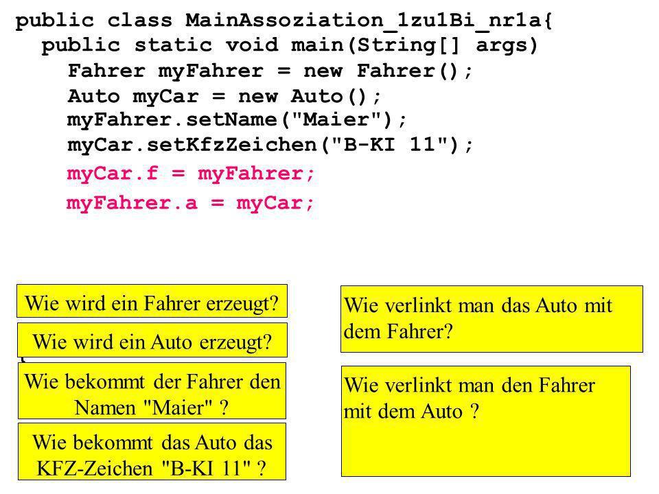 public class MainAssoziation_1zu1Bi_nr1a{ public static void main(String[] args) } Fahrer myFahrer = new Fahrer(); Auto myCar = new Auto(); myCar.setKfzZeichen( B-KI 11 ); myFahrer.setName( Maier ); myCar.f = myFahrer; myFahrer.a = myCar; Wie wird ein Fahrer erzeugt.