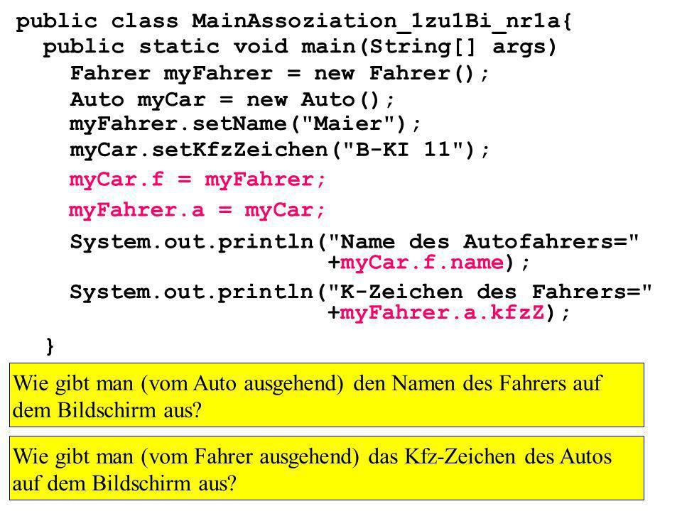 public class MainAssoziation_1zu1Bi_nr1a{ public static void main(String[] args) } Fahrer myFahrer = new Fahrer(); Auto myCar = new Auto(); myCar.setKfzZeichen( B-KI 11 ); myFahrer.setName( Maier ); myCar.f = myFahrer; myFahrer.a = myCar; Wie gibt man (vom Auto ausgehend) den Namen des Fahrers auf dem Bildschirm aus.