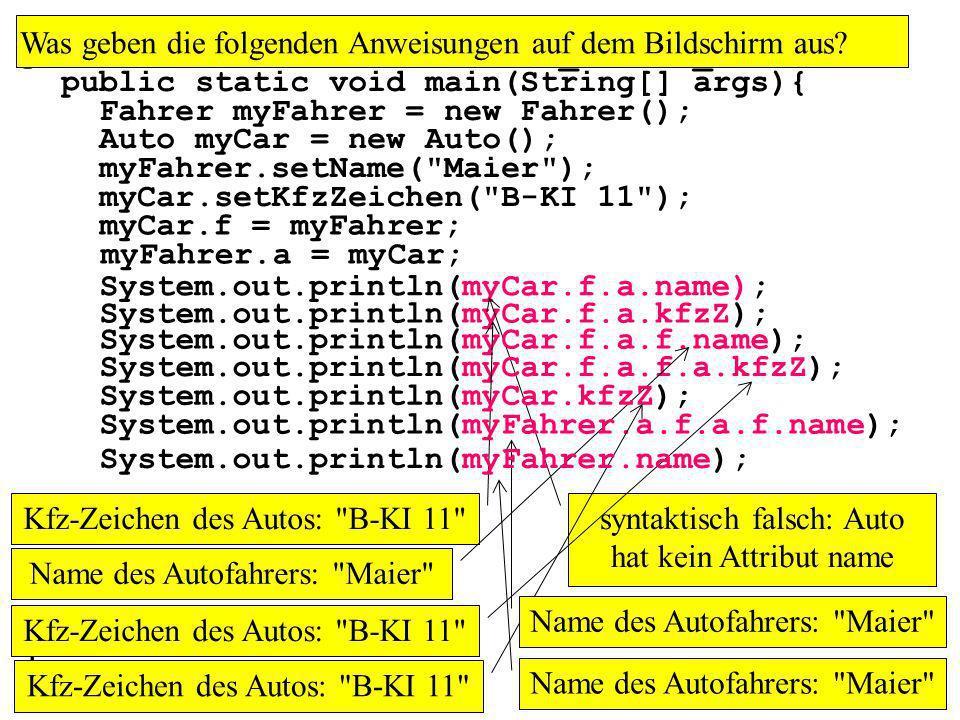 public class MainAssoziation_1zu1Bi_nr1a { public static void main(String[] args){ Fahrer myFahrer = new Fahrer(); Auto myCar = new Auto(); myFahrer.setName( Maier ); myCar.setKfzZeichen( B-KI 11 ); myCar.f = myFahrer; myFahrer.a = myCar; Was geben die folgenden Anweisungen auf dem Bildschirm aus.