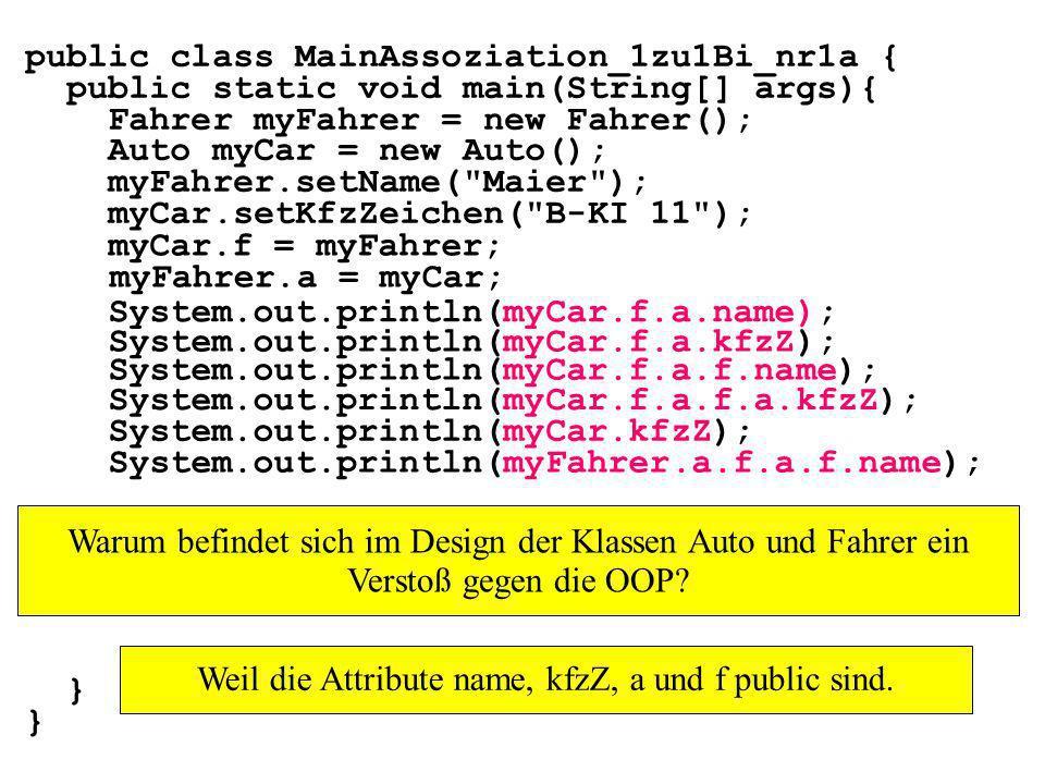 public class MainAssoziation_1zu1Bi_nr1a { public static void main(String[] args){ Fahrer myFahrer = new Fahrer(); Auto myCar = new Auto(); myFahrer.setName( Maier ); myCar.setKfzZeichen( B-KI 11 ); myCar.f = myFahrer; myFahrer.a = myCar; System.out.println(myCar.f.a.name); } System.out.println(myCar.f.a.kfzZ); System.out.println(myCar.f.a.f.name); System.out.println(myCar.f.a.f.a.kfzZ); System.out.println(myCar.kfzZ); System.out.println(myFahrer.a.f.a.f.name); Warum befindet sich im Design der Klassen Auto und Fahrer ein Verstoß gegen die OOP.