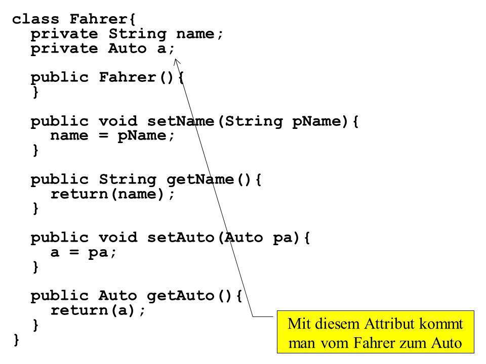 class Fahrer{ private String name; private Auto a; public Fahrer(){ } public void setName(String pName){ name = pName; } public String getName(){ retu