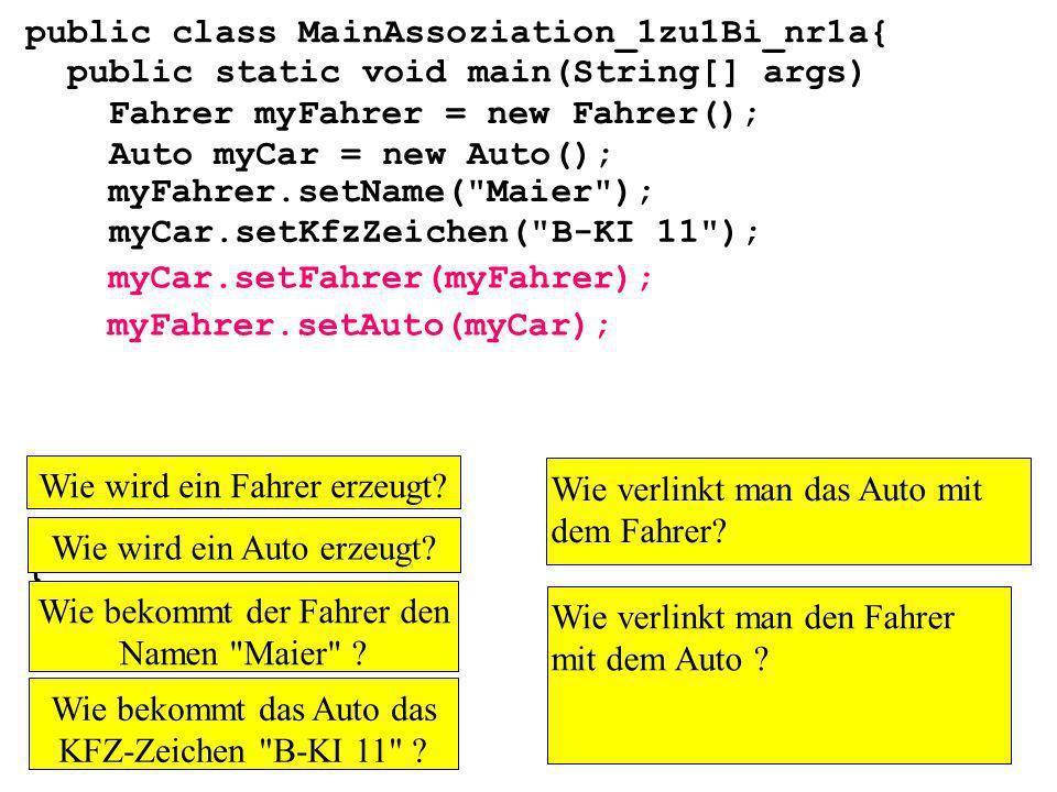 public class MainAssoziation_1zu1Bi_nr1a{ public static void main(String[] args) } Fahrer myFahrer = new Fahrer(); Auto myCar = new Auto(); myCar.setKfzZeichen( B-KI 11 ); myFahrer.setName( Maier ); myCar.setFahrer(myFahrer); myFahrer.setAuto(myCar); Wie wird ein Fahrer erzeugt.