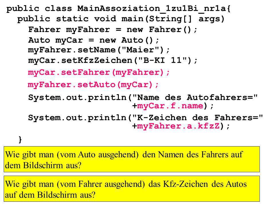 public class MainAssoziation_1zu1Bi_nr1a{ public static void main(String[] args) } Fahrer myFahrer = new Fahrer(); Auto myCar = new Auto(); myCar.setKfzZeichen( B-KI 11 ); myFahrer.setName( Maier ); myCar.setFahrer(myFahrer); myFahrer.setAuto(myCar); Wie gibt man (vom Auto ausgehend) den Namen des Fahrers auf dem Bildschirm aus.