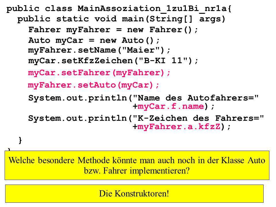 public class MainAssoziation_1zu1Bi_nr1a{ public static void main(String[] args) } Fahrer myFahrer = new Fahrer(); Auto myCar = new Auto(); myCar.setKfzZeichen( B-KI 11 ); myFahrer.setName( Maier ); myCar.setFahrer(myFahrer); myFahrer.setAuto(myCar); System.out.println( Name des Autofahrers= +myCar.f.name); System.out.println( K-Zeichen des Fahrers= +myFahrer.a.kfzZ); Welche besondere Methode könnte man auch noch in der Klasse Auto bzw.