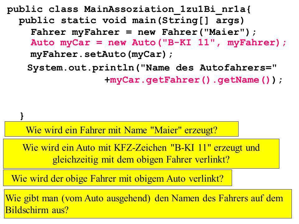 public class MainAssoziation_1zu1Bi_nr1a{ public static void main(String[] args) } Fahrer myFahrer = new Fahrer( Maier ); Auto myCar = new Auto( B-KI 11 , myFahrer); myFahrer.setAuto(myCar); System.out.println( Name des Autofahrers= +myCar.getFahrer().getName()); Wie wird ein Fahrer mit Name Maier erzeugt.