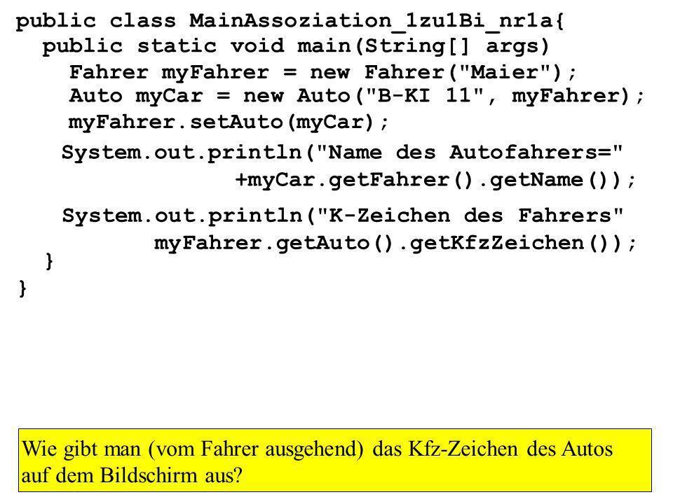 public class MainAssoziation_1zu1Bi_nr1a{ public static void main(String[] args) } Fahrer myFahrer = new Fahrer( Maier ); Auto myCar = new Auto( B-KI 11 , myFahrer); myFahrer.setAuto(myCar); System.out.println( Name des Autofahrers= +myCar.getFahrer().getName()); System.out.println( K-Zeichen des Fahrers myFahrer.getAuto().getKfzZeichen()); Wie gibt man (vom Fahrer ausgehend) das Kfz-Zeichen des Autos auf dem Bildschirm aus