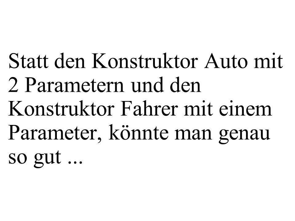 Statt den Konstruktor Auto mit 2 Parametern und den Konstruktor Fahrer mit einem Parameter, könnte man genau so gut...