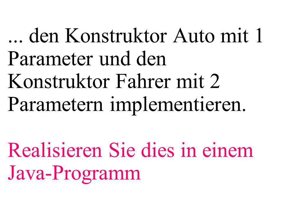 ... den Konstruktor Auto mit 1 Parameter und den Konstruktor Fahrer mit 2 Parametern implementieren. Realisieren Sie dies in einem Java-Programm