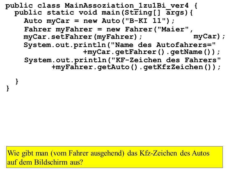 public class MainAssoziation_1zu1Bi_ver4 { public static void main(String[] args){ } Auto myCar = new Auto( B-KI 11 ); Fahrer myFahrer = new Fahrer( Maier , myCar); myCar.setFahrer(myFahrer); System.out.println( Name des Autofahrers= +myCar.getFahrer().getName()); System.out.println( KF-Zeichen des Fahrers +myFahrer.getAuto().getKfzZeichen()); Wie gibt man (vom Fahrer ausgehend) das Kfz-Zeichen des Autos auf dem Bildschirm aus