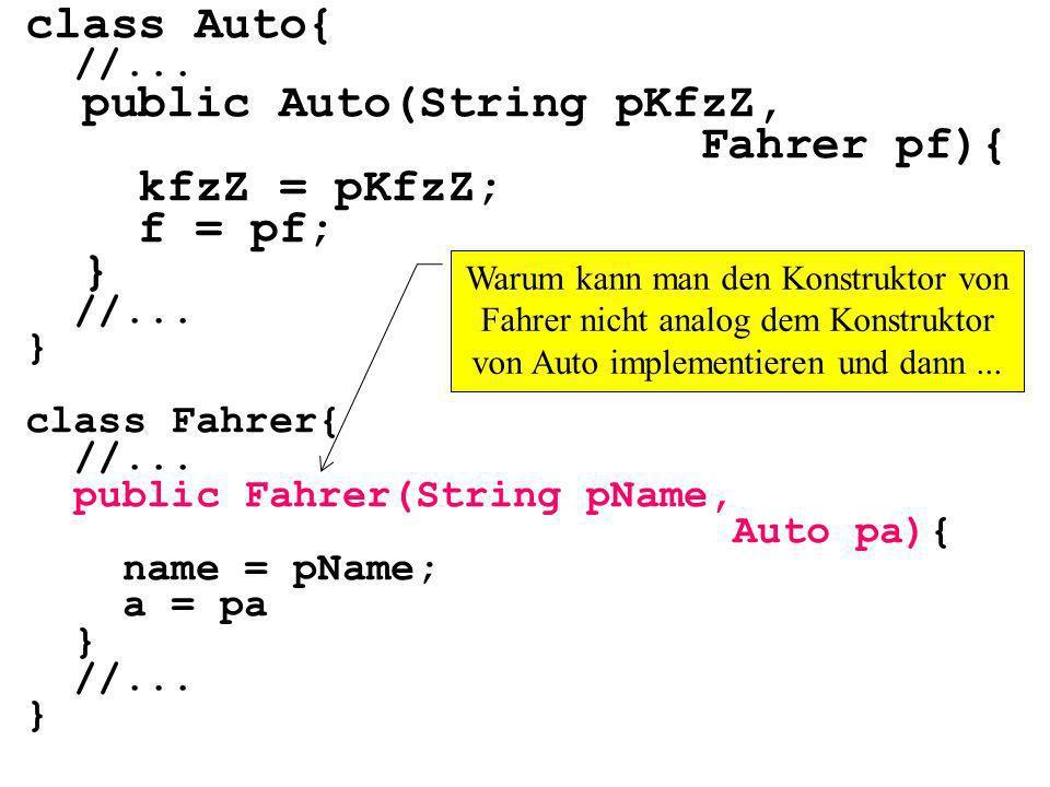 class Auto{ //... public Auto(String pKfzZ, Fahrer pf){ kfzZ = pKfzZ; f = pf; } //... } class Fahrer{ //... public Fahrer(String pName, Auto pa){ name