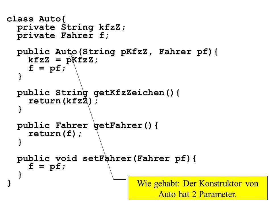 class Auto{ private String kfzZ; private Fahrer f; public Auto(String pKfzZ, Fahrer pf){ kfzZ = pKfzZ; f = pf; } public String getKfzZeichen(){ return(kfzZ); } public Fahrer getFahrer(){ return(f); } public void setFahrer(Fahrer pf){ f = pf; } Wie gehabt: Der Konstruktor von Auto hat 2 Parameter.